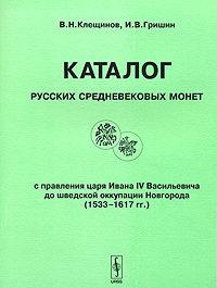 Каталог русских средневековых монет с правления Ивана IV Васильевича до шведской оккупации Новгорода (1533-1617 гг.)